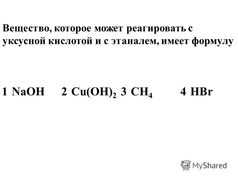 Вещество, которое может реагировать с уксусной кислотой и с этаналем, имеет формулу 1NaOH2Cu(OH) 2 3CH 4 4HBr