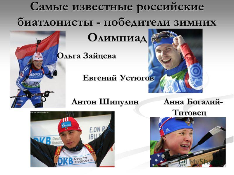Самые известные российские биатлонисты - победители зимних Олимпиад Анна Богалий- Титовец Евгений Устюгов Антон Шипулин Ольга Зайцева