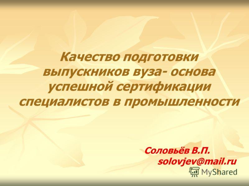Качество подготовки выпускников вуза- основа успешной сертификации специалистов в промышленности Соловьёв В.П. solovjev@mail.ru