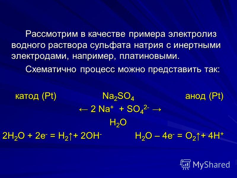 Рассмотрим в качестве примера электролиз водного раствора сульфата натрия с инертными электродами, например, платиновыми. Рассмотрим в качестве примера электролиз водного раствора сульфата натрия с инертными электродами, например, платиновыми. Схемат