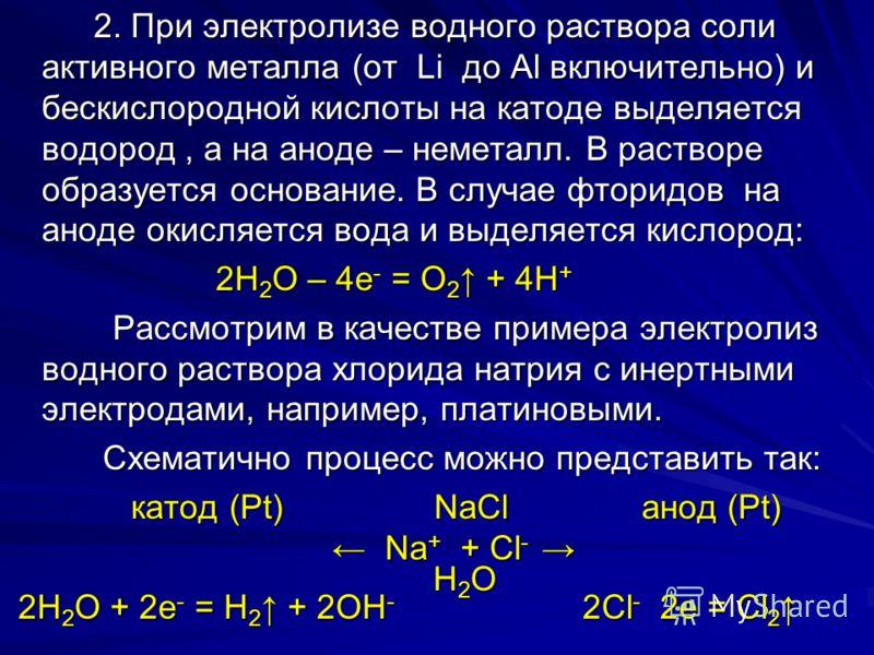 2. При электролизе водного раствора соли активного металла (от Li до Al включительно) и бескислородной кислоты на катоде выделяется водород, а на аноде – неметалл. В растворе образуется основание. В случае фторидов на аноде окисляется вода и выделяет