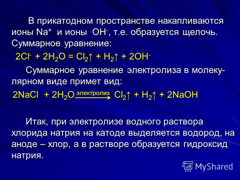 В прикатодном пространстве накапливаются ионы Na + и ионы OH -, т.е. образуется щелочь. Суммарное уравнение: В прикатодном пространстве накапливаются ионы Na + и ионы OH -, т.е. образуется щелочь. Суммарное уравнение: 2Cl - + 2H 2 O = Cl 2 + H 2 + 2O