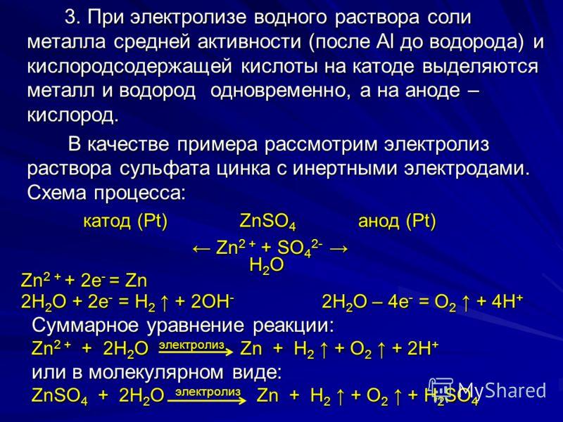 3. При электролизе водного раствора соли металла средней активности (после Al до водорода) и кислородсодержащей кислоты на катоде выделяются металл и водород одновременно, а на аноде – кислород. 3. При электролизе водного раствора соли металла средне