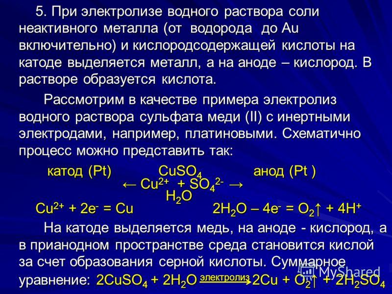 5. При электролизе водного раствора соли неактивного металла (от водорода до Au включительно) и кислородсодержащей кислоты на катоде выделяется металл, а на аноде – кислород. В растворе образуется кислота. 5. При электролизе водного раствора соли неа