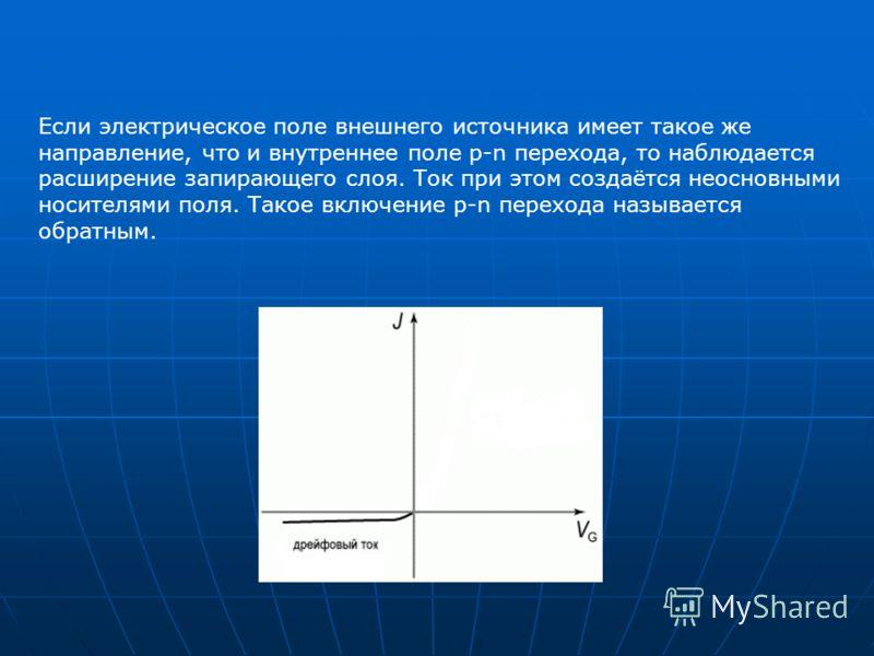 Если электрическое поле внешнего источника имеет такое же направление, что и внутреннее поле p-n перехода, то наблюдается расширение запирающего слоя. Ток при этом создаётся неосновными носителями поля. Такое включение p-n перехода называется обратны
