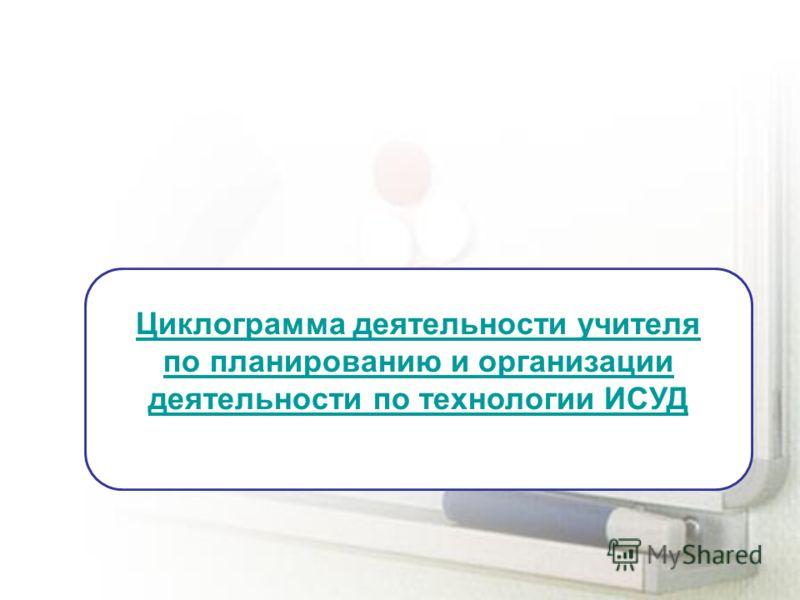 Циклограмма деятельности учителя по планированию и организации деятельности по технологии ИСУД