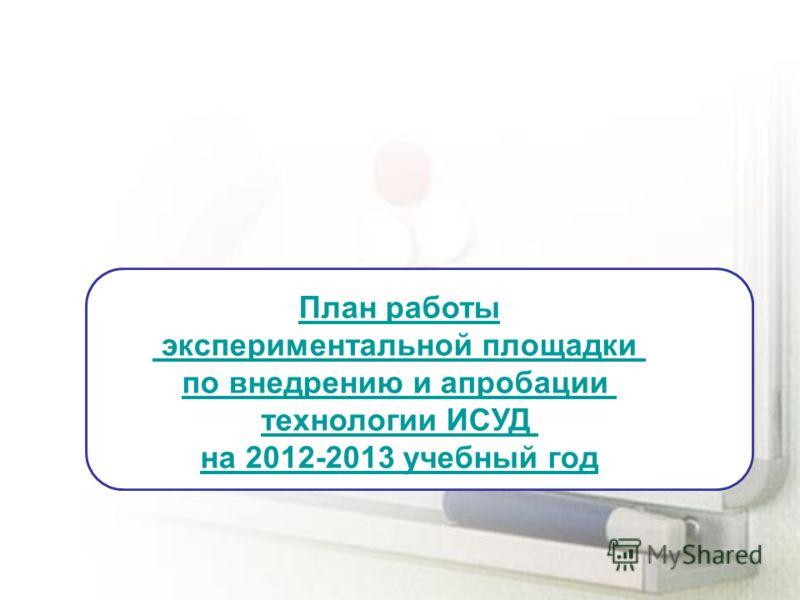 План работы экспериментальной площадки по внедрению и апробации технологии ИСУД на 2012-2013 учебный год