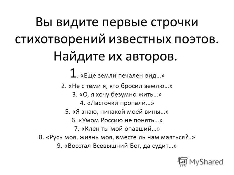 Вы видите первые строчки стихотворений известных поэтов. Найдите их авторов. 1. «Еще земли печален вид…» 2. «Не с теми я, кто бросил землю…» 3. «О, я хочу безумно жить…» 4. «Ласточки пропали…» 5. «Я знаю, никакой моей вины…» 6. «Умом Россию не понять