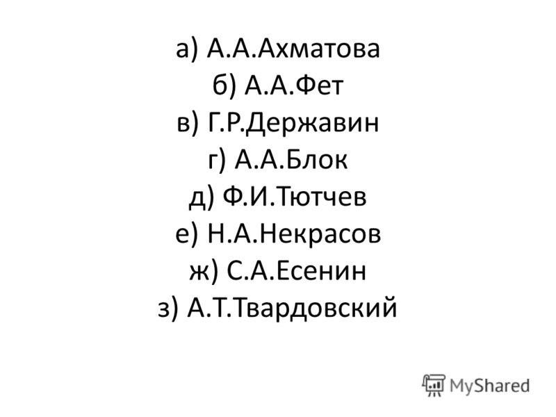 а) А.А.Ахматова б) А.А.Фет в) Г.Р.Державин г) А.А.Блок д) Ф.И.Тютчев е) Н.А.Некрасов ж) С.А.Есенин з) А.Т.Твардовский