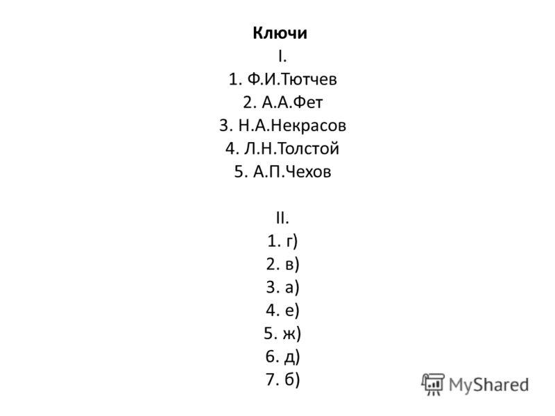 Ключи I. 1. Ф.И.Тютчев 2. А.А.Фет 3. Н.А.Некрасов 4. Л.Н.Толстой 5. А.П.Чехов II. 1. г) 2. в) 3. а) 4. е) 5. ж) 6. д) 7. б)