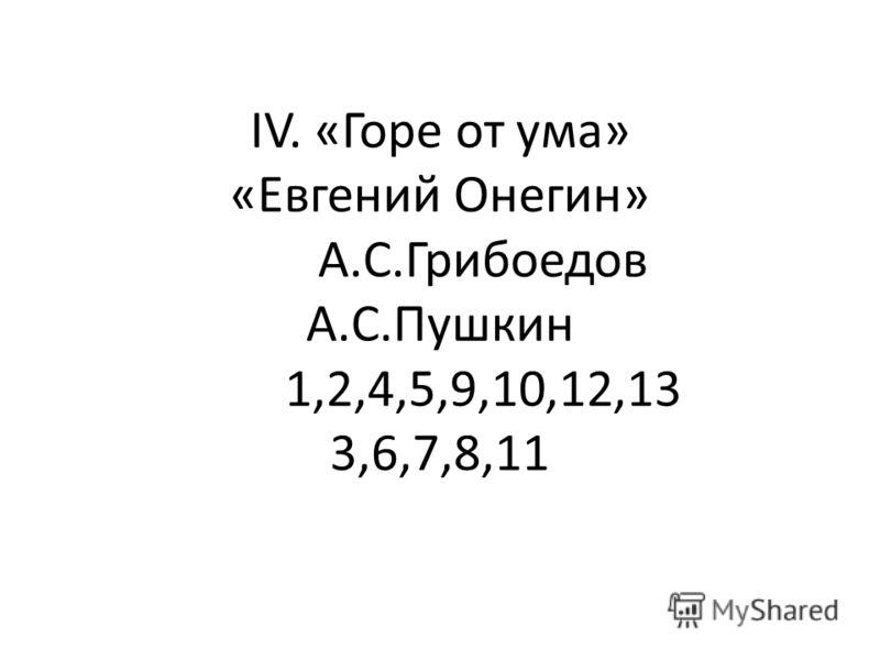 IV. «Горе от ума» «Евгений Онегин» А.С.Грибоедов А.С.Пушкин 1,2,4,5,9,10,12,13 3,6,7,8,11