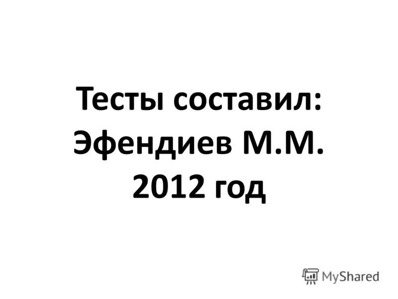 Тесты составил: Эфендиев М.М. 2012 год