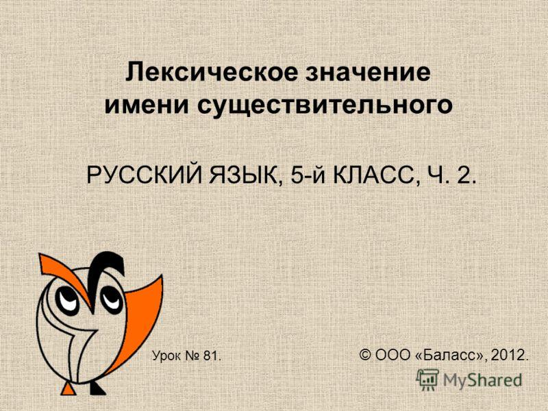 Лексическое значение имени существительного РУССКИЙ ЯЗЫК, 5-й КЛАСС, Ч. 2. Урок 81. © ООО «Баласс», 2012.