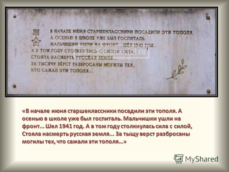 «В начале июня старшеклассники посадили эти тополя. А осенью в школе уже был госпиталь. Мальчишки ушли на фронт... Шел 1941 год. А в том году столкнулась сила с силой, Стояла насмерть русская земля... За тыщу верст разбросаны могилы тех, что сажали э
