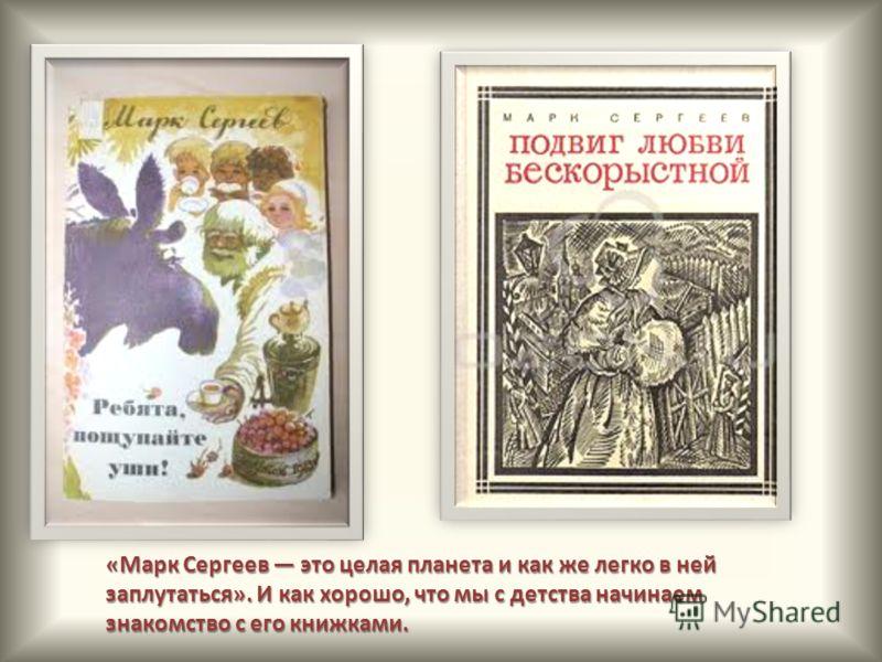 «Марк Сергеев это целая планета и как же легко в ней заплутаться». И как хорошо, что мы с детства начинаем знакомство с его книжками.