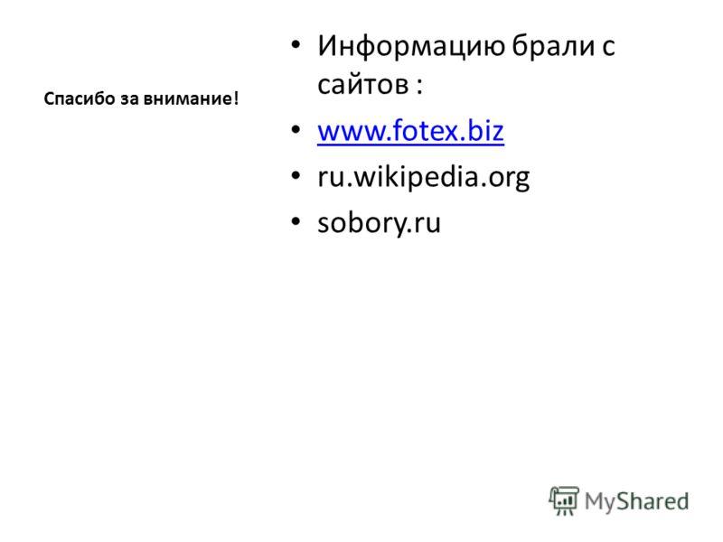 Спасибо за внимание! Информацию брали с сайтов : www.fotex.biz ru.wikipedia.org sobory.ru