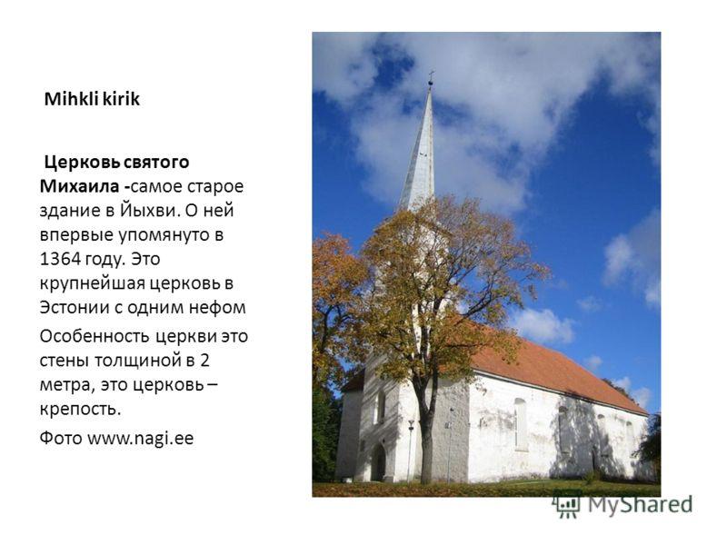 Mihkli kirik Церковь святого Михаила -самое старое здание в Йыхви. О ней впервые упомянуто в 1364 году. Это крупнейшая церковь в Эстонии с одним нефом Особенность церкви это стены толщиной в 2 метра, это церковь – крепость. Фото www.nagi.ee
