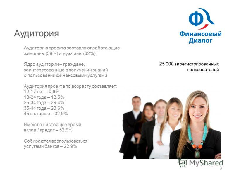 Аудитория 3 Аудиторию проекта составляют работающие женщины (38%) и мужчины (62%). Ядро аудитории – граждане, заинтересованные в получении знаний о пользовании финансовыми услугами Аудитория проекта по возрасту составляет: 12-17 лет – 0,6% 18-24 года