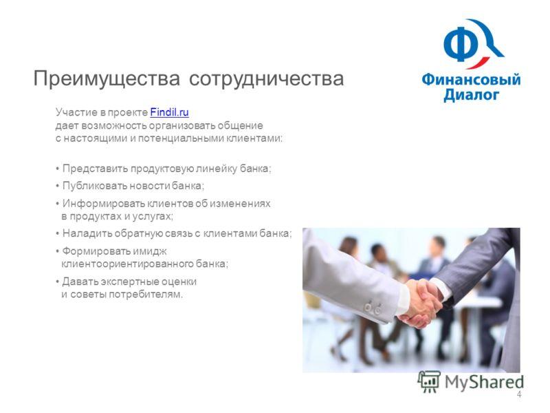 Преимущества сотрудничества 4 Участие в проекте Findil.ru дает возможность организовать общение с настоящими и потенциальными клиентами:Findil.ru Представить продуктовую линейку банка; Публиковать новости банка; Информировать клиентов об изменениях в