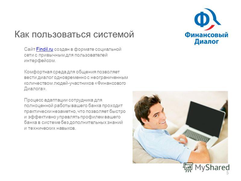 Как пользоваться системой 5 Сайт Findil.ru создан в формате социальной сети с привычным для пользователей интерфейсом.Findil.ru Комфортная среда для общения позволяет вести диалог одновременно с неограниченным количеством людей-участников «Финансовог