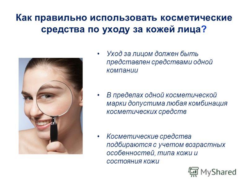 Как правильно использовать косметические средства по уходу за кожей лица? Уход за лицом должен быть представлен средствами одной компании В пределах одной косметической марки допустима любая комбинация косметических средств Косметические средства под