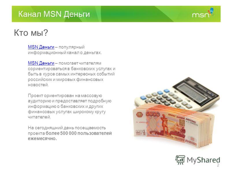 Кто мы? MSN ДеньгиMSN Деньги – популярный информационный канал о деньгах. MSN ДеньгиMSN Деньги – помогает читателям сориентироваться в банковских услугах и быть в курсе самых интересных событий российских и мировых финансовых новостей. Проект ориенти