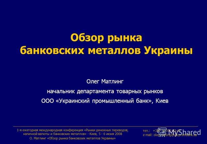 Обзор рынка банковских металлов Украины Олег Матлинг начальник департамента товарных рынков ООО «Украинский промышленный банк», Киев 1-я ежегодная международная конференция «Рынки денежных переводов, наличной валюты и банковских металлов» - Киев, 5 -