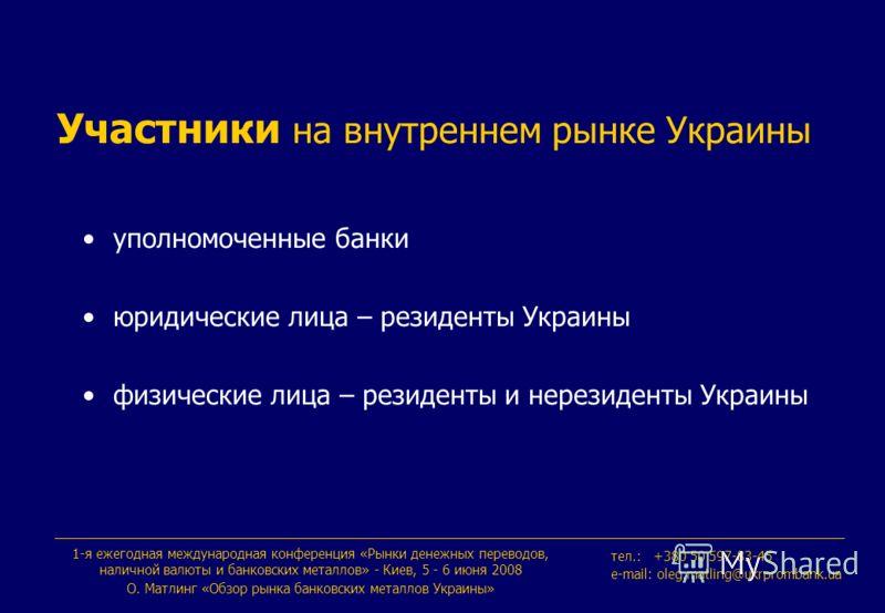 1-я ежегодная международная конференция «Рынки денежных переводов, наличной валюты и банковских металлов» - Киев, 5 - 6 июня 2008 О. Maтлинг «Обзор рынка банковских металлов Украины» тeл.: +380 50 597-83-45 e-mail: oleg.matling@ukrprombank.ua Участни