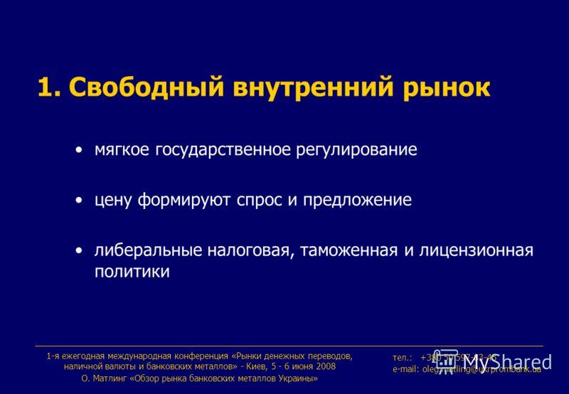 1-я ежегодная международная конференция «Рынки денежных переводов, наличной валюты и банковских металлов» - Киев, 5 - 6 июня 2008 О. Maтлинг «Обзор рынка банковских металлов Украины» тeл.: +380 50 597-83-45 e-mail: oleg.matling@ukrprombank.ua 1. Своб
