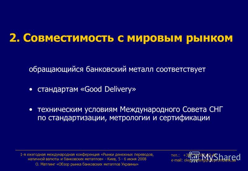 1-я ежегодная международная конференция «Рынки денежных переводов, наличной валюты и банковских металлов» - Киев, 5 - 6 июня 2008 О. Maтлинг «Обзор рынка банковских металлов Украины» тeл.: +380 50 597-83-45 e-mail: oleg.matling@ukrprombank.ua 2. Совм