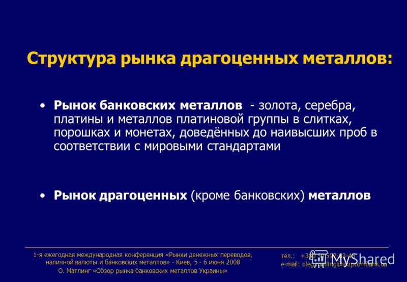 1-я ежегодная международная конференция «Рынки денежных переводов, наличной валюты и банковских металлов» - Киев, 5 - 6 июня 2008 О. Maтлинг «Обзор рынка банковских металлов Украины» тeл.: +380 50 597-83-45 e-mail: oleg.matling@ukrprombank.ua Структу