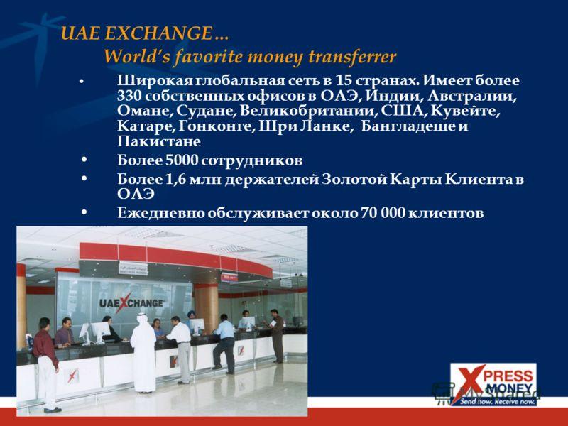 UAE EXCHANGE… Worlds favorite money transferrer Широкая глобальная сеть в 15 странах. Имеет более 330 собственных офисов в ОАЭ, Индии, Австралии, Омане, Судане, Великобритании, США, Кувейте, Катаре, Гонконге, Шри Ланке, Бангладеше и Пакистане Более 5
