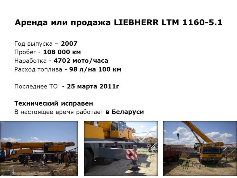 Аренда или продажа LIEBHERR LTM 1160-5.1 Год выпуска – 2007 Пробег - 108 000 км Наработка - 4702 мото/часа Расход топлива - 98 л/на 100 км Последнее ТО - 25 марта 2011г Технический исправен В настоящее время работает в Беларуси