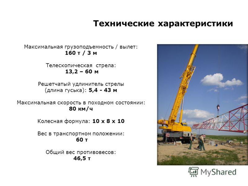 Технические характеристики Максимальная грузоподъемность / вылет: 160 т / 3 м Телескопическая стрела: 13,2 – 60 м Решетчатый удлинитель стрелы (длина гуська): 5,4 - 43 м Максимальная скорость в походном состоянии: 80 км/ч Колесная формула: 10 x 8 x 1