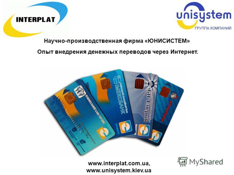 www.interplat.com.ua, www.unisystem.kiev.ua Научно-производственная фирма «ЮНИСИСТЕМ» Опыт внедрения денежных переводов через Интернет.