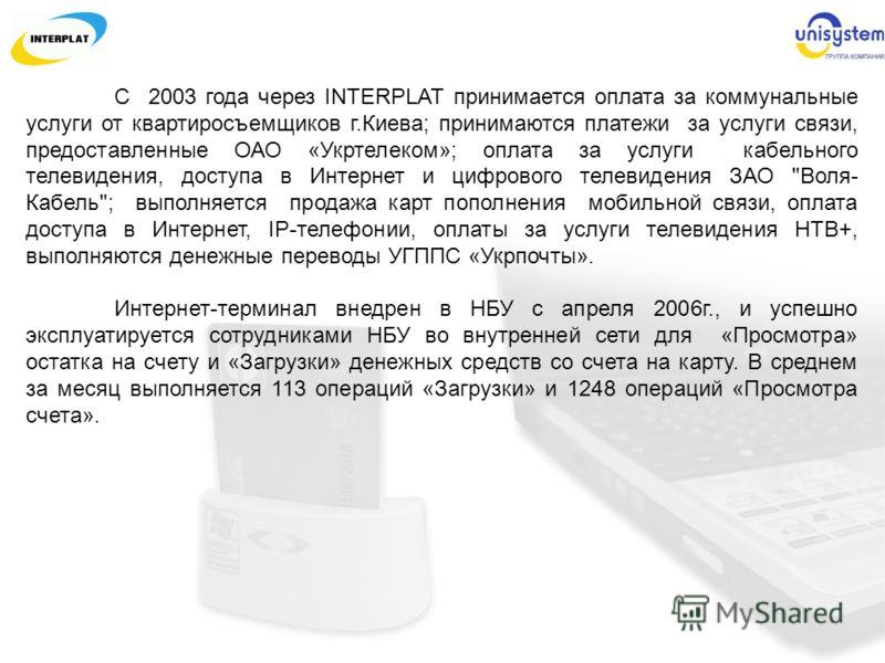С 2003 года через INTERPLAT принимается оплата за коммунальные услуги от квартиросъемщиков г.Киева; принимаются платежи за услуги связи, предоставленные ОАО «Укртелеком»; оплата за услуги кабельного телевидения, доступа в Интернет и цифрового телевид