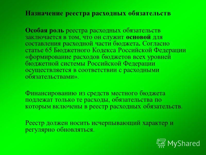 Назначение реестра расходных обязательств Особая роль реестра расходных обязательств заключается в том, что он служит основой для составления расходной части бюджета. Согласно статье 65 Бюджетного Кодекса Российской Федерации «формирование расходов б