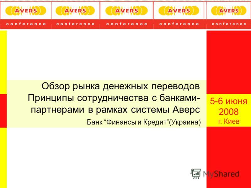 Обзор рынка денежных переводов Принципы сотрудничества с банками- партнерами в рамках системы Аверс Банк Финансы и Кредит(Украина) 5-6 июня 2008 г. Киев