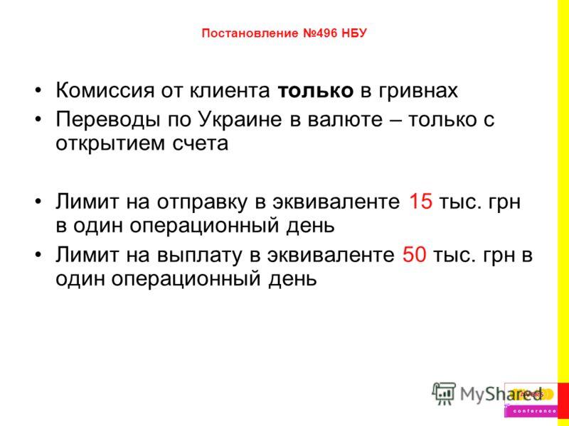 Постановление 496 НБУ Комиссия от клиента только в гривнах Переводы по Украине в валюте – только с открытием счета Лимит на отправку в эквиваленте 15 тыс. грн в один операционный день Лимит на выплату в эквиваленте 50 тыс. грн в один операционный ден