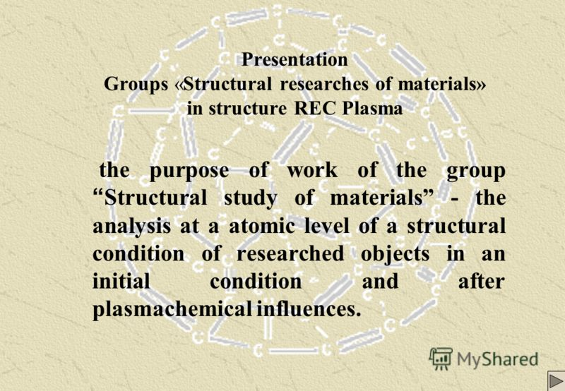 Presentation Groups «Structural researches of materials» in structure REC Plasma the purpose of work of the group Structural study of materials - the analysis at a atomic level of a structural condition of researched objects in an initial condition a