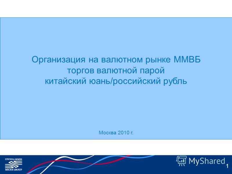 1 Организация на валютном рынке ММВБ торгов валютной парой китайский юань/российский рубль Москва 2010 г.