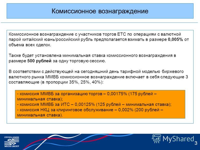 3 Комиссионное вознаграждение Комиссионное вознаграждение с участников торгов ЕТС по операциям с валютной парой китайский юань/российский рубль предполагается взимать в размере 0,005% от объема всех сделок. Также будет установлена минимальная ставка