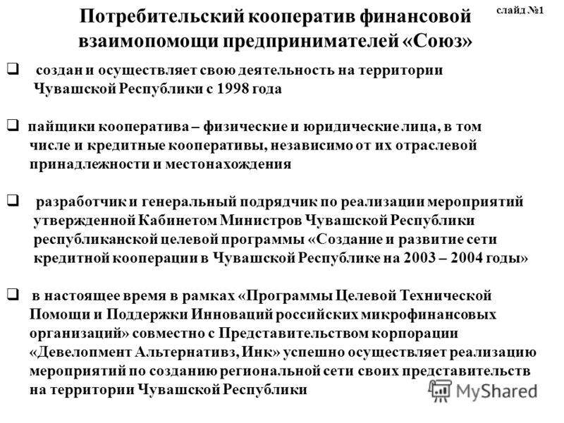 Потребительский кооператив финансовой взаимопомощи предпринимателей «Союз» создан и осуществляет свою деятельность на территории Чувашской Республики с 1998 года пайщики кооператива – физические и юридические лица, в том числе и кредитные кооперативы