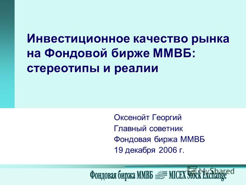 Инвестиционное качество рынка на Фондовой бирже ММВБ: стереотипы и реалии Оксенойт Георгий Главный советник Фондовая биржа ММВБ 19 декабря 2006 г.