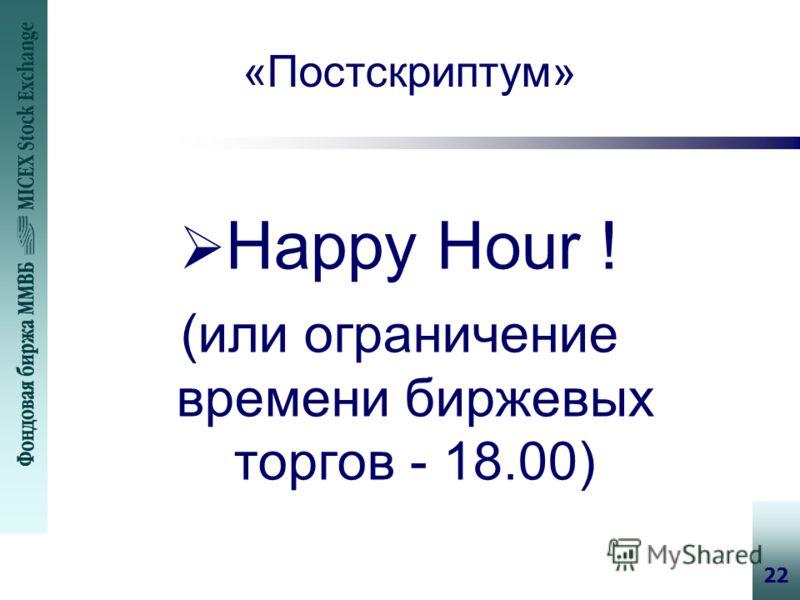 22 «Постскриптум» Happy Hour ! (или ограничение времени биржевых торгов - 18.00)