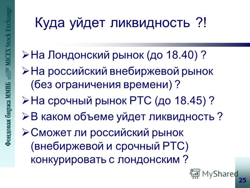 25 Куда уйдет ликвидность ?! На Лондонский рынок (до 18.40) ? На российский внебиржевой рынок (без ограничения времени) ? На срочный рынок РТС (до 18.45) ? В каком объеме уйдет ликвидность ? Сможет ли российский рынок (внебиржевой и срочный РТС) конк
