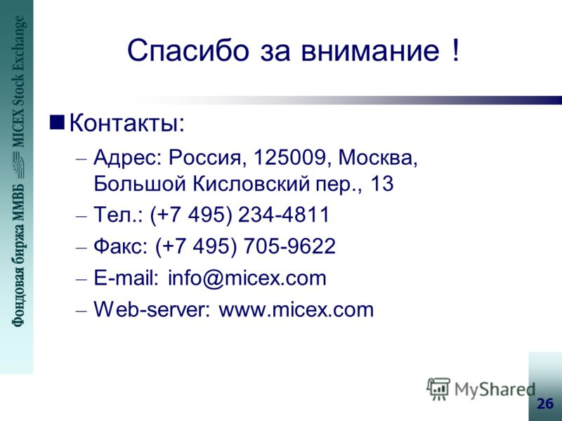 26 Спасибо за внимание ! nКонтакты: – Адрес: Россия, 125009, Москва, Большой Кисловский пер., 13 – Тел.: (+7 495) 234-4811 – Факс: (+7 495) 705-9622 – E-mail: info@micex.com – Web-server: www.micex.com