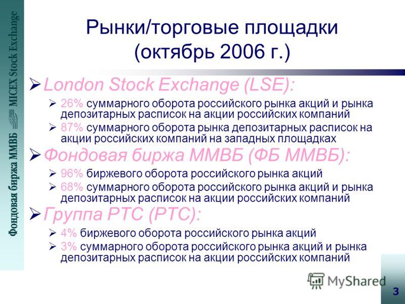 3 Рынки/торговые площадки (октябрь 2006 г.) London Stock Exchange (LSE): 26% суммарного оборота российского рынка акций и рынка депозитарных расписок на акции российских компаний 87% суммарного оборота рынка депозитарных расписок на акции российских