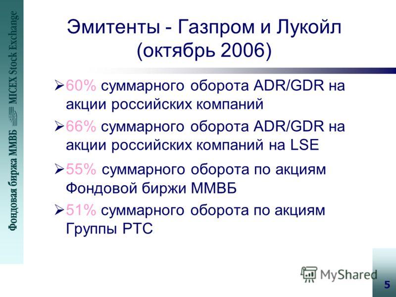 5 Эмитенты - Газпром и Лукойл (октябрь 2006) 60% суммарного оборота ADR/GDR на акции российских компаний 66% суммарного оборота ADR/GDR на акции российских компаний на LSE 55% суммарного оборота по акциям Фондовой биржи ММВБ 51% суммарного оборота по