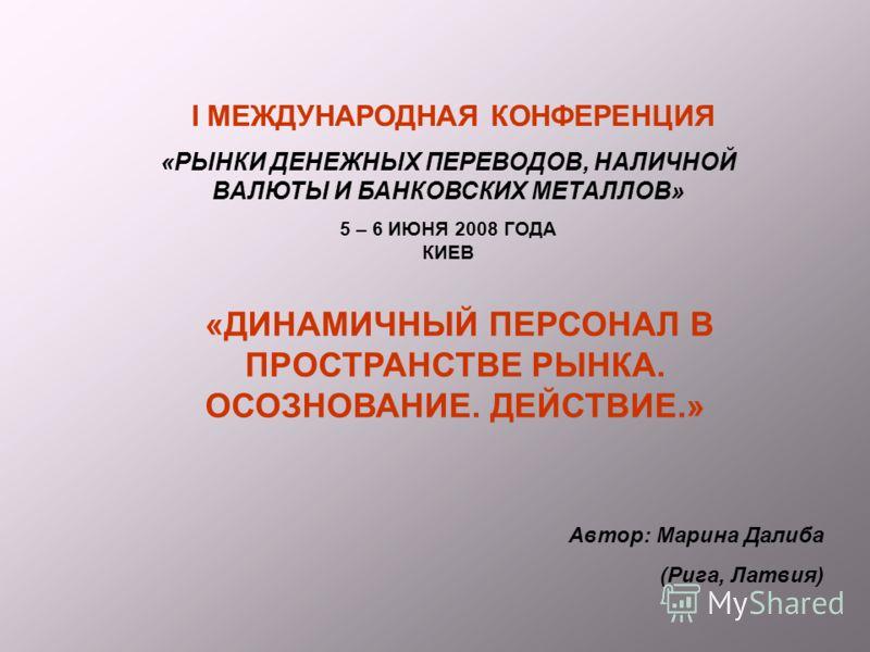 I МЕЖДУНАРОДНАЯ КОНФЕРЕНЦИЯ «РЫНКИ ДЕНЕЖНЫХ ПЕРЕВОДОВ, НАЛИЧНОЙ ВАЛЮТЫ И БАНКОВСКИХ МЕТАЛЛОВ» 5 – 6 ИЮНЯ 2008 ГОДА КИЕВ «ДИНАМИЧНЫЙ ПЕРСОНАЛ В ПРОСТРАНСТВЕ РЫНКА. ОСОЗНОВАНИЕ. ДЕЙСТВИЕ.» Автор: Марина Далиба (Рига, Латвия)